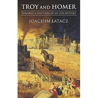 Troy and Homer Towards a Solution of an Old Mystery by Latacz & Joachim