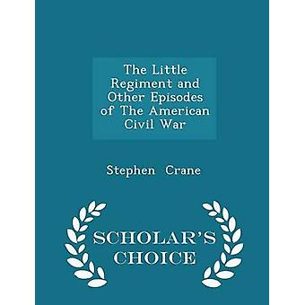 The Little Regiment and Other Episodes of The American Civil War  Scholars Choice Edition by Crane & Stephen