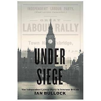 Under Siege - The Independent Labour Party in Interwar Britain by Ian