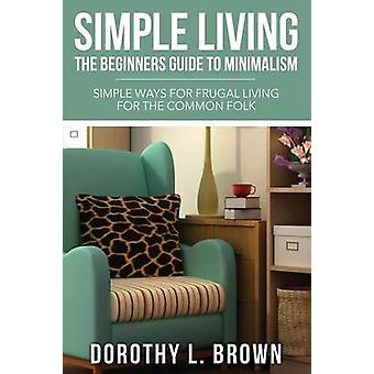 Simple Living The Beginners Guide to Minimalism by Brown & Dorothy L.