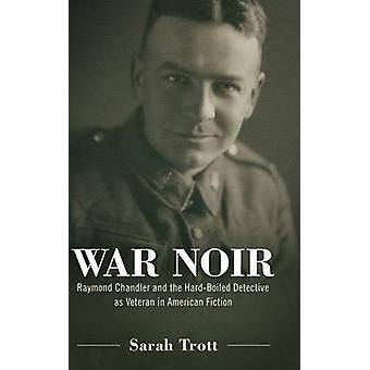 War Noir Raymond Chandler and the HardBoiled Detective as Veteran in American Fiction by Trott & Sarah