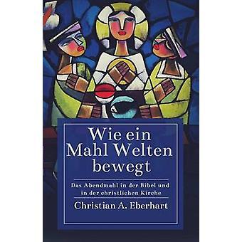 Wie ein Mahl Welten bewegt Das Abendmahl in der Bibel und in der christlichen Kirche by Eberhart & Christian A.