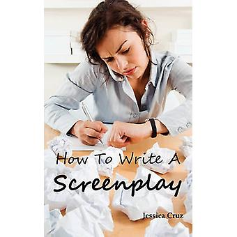 How to Write a Screenplay Screenwriting Basics and Tips for Beginners. The Right Format and Structure Software to Use Mistakes to Avoid and Much More. by Cruz & Jessica