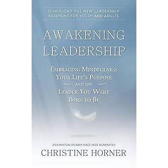Awakening Leadership Embracing Mindfulness Your Lifes Purpose and the Leader You Were Born to Be by Horner & Christine