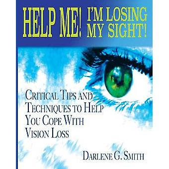 Help Me I Am Losing My Sight Critical Tips And Techniques To Help You Cope With Vision Loss by Smith & Darlene G.