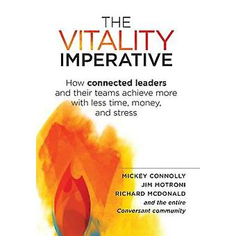 The Vitality Imperative How connected leaders and their teams achieve more with less time money and stress by Connolly & Mickey