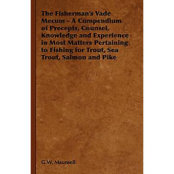 The Fishermans Vade Mecum  A Compendium of Precepts Counsel Knowledge and Experience in Most Matters Pertaining to Fishing for Trout Sea Trout Salmon and Pike by Maunsell & G.W.