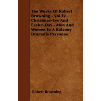 The Works of Robert Browning  Vol IV  ChristmasEve and EasterDay  Men and Women in a Balcony Dramatis Personae by Browning & Robert