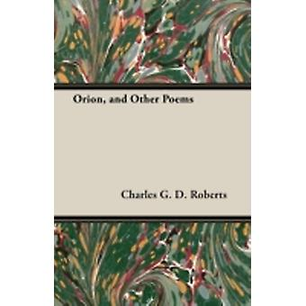 Orion and Other Poems by Roberts & Charles G. D.