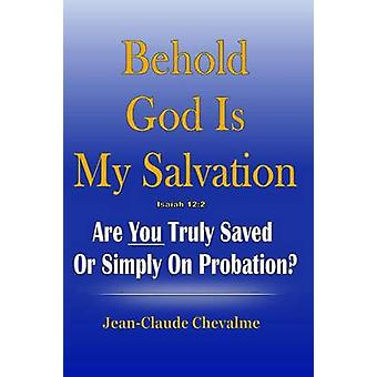 Behold God is My Salvation Isaiah 122 Are You Truly Saved or Simply on Probation by Chevalme & Jean Claude