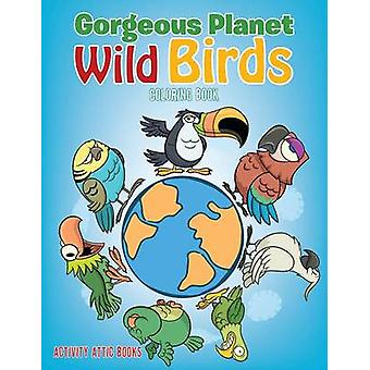 Gorgeous Planet Wild Birds Coloring Book by Activity Attic Books