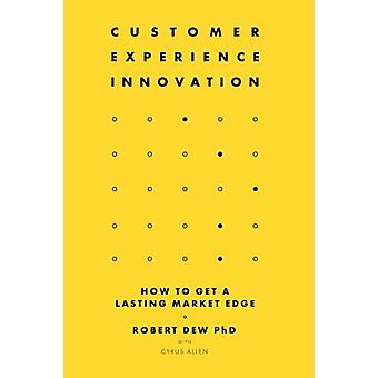 Customer Experience Innovation - How to Get a Lasting Market Edge by R