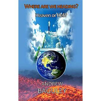 Where are we Heading? - Heaven or Hell? by Andrew Baguley - 9781910848