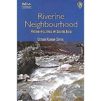 Riverine Neighbourhood - Hydro-Politics in South Asia by Uttam Kumar S