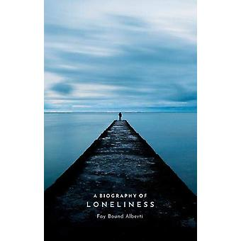 Een biografie van eenzaamheid - De geschiedenis van een emotie door Fay Bound Alb