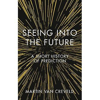 Seeing into the Future  A Short History of Prediction by Martin Van Creveld