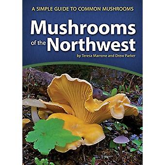Mushrooms of the Northwest  A Simple Guide to Common Mushrooms by Teresa Marrone & Drew Parker