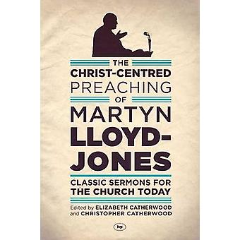 The ChristCentred Preaching of Martyn LloydJones  Classic Sermons for the Church Today by Martyn Lloyd Jones