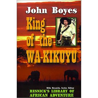 King of the Wa-Kikuyu - A True Story of Travel and Adventure in Africa
