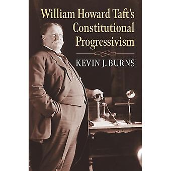 William Howard Tafts Constitutional Progressivism by Kevin J. Burns