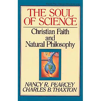 The Soul of Science  Christian Faith and Natural Philosophy by Nancy Pearcey & Charles Thaxton & Series edited by Marvin Olasky