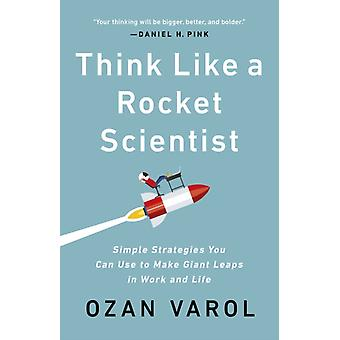 Think Like a Rocket Scientist  Simple Strategies You Can Use to Make Giant Leaps in Work and Life by Ozan Varol