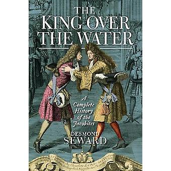 The King Over the Water A Complete History of the Jacobites