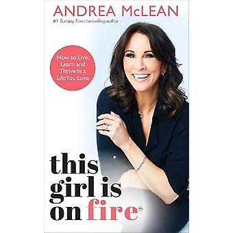This Girl Is on Fire How to Live Learn and Thrive in a Life You Love THE SUNDAY TIMES BESTSELLER