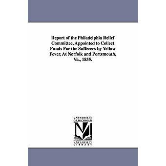 Bericht von der Philadelphia Relief Committee ernannt, um Mittel für den erkrankten sammeln von Gelbfieber in Norfolk und Portsmouth VA. 1855. von Philadelphia PA Relief Committee c