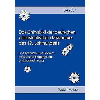 Das Chinabild der deutschen protestantischen Missionare des 19. Jahrhunderts by Sun & Lixin