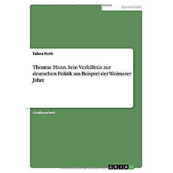 Thomas Mann. Sein Verhaltnis Zur Deutschen Politik Am Beispiel Der We