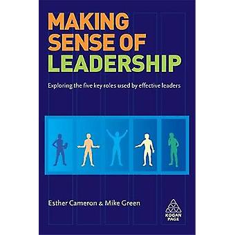 Making Sense of Leadership Exploring the Five Key Roles Used by Effective Leaders by Cameron & Esther