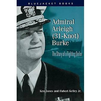 Admiral Arleigh (31-Knot) Burke - The Story of a Fighting Sailor by Ke