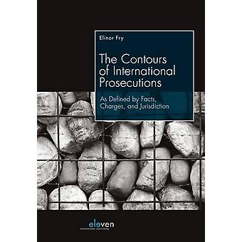 The Contours of International Prosecutions  As Defined by Facts Charges and Jurisdiction by Elinor Fry