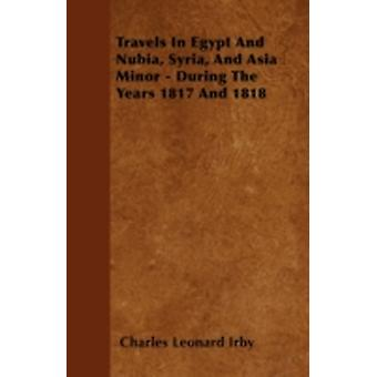 Travels in Egypt and Nubia Syria and Asia Minor  During the Years 1817 and 1818 by Irby & Charles Leonard