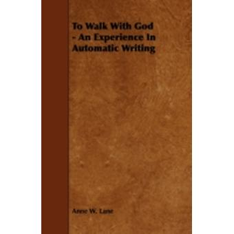 To Walk with God  An Experience in Automatic Writing by Lane & Anne W.