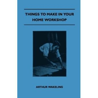 Things To Make In Your Home Workshop by Wakeling & Arthur