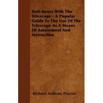 Halfhours With The Telescope  A Popular Guide To The Use Of The Telescope As A Means Of Amusement And Instruction by Proctor & Richard Anthony
