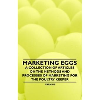 Marketing Eggs  A Collection of Articles on the Methods and Processes of Marketing for the Poultry Keeper by Various