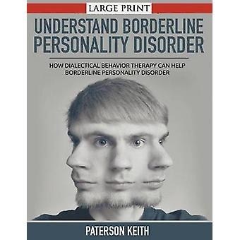 A Practical Guide to Understand Borderline Personality Disorder LARGE PRINT How Dialectical Behavior Therapy Can Help Borderline Personality Disorder by Keith & Paterson