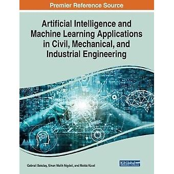 Artificial Intelligence and Machine Learning Applications in Civil Mechanical and Industrial Engineering by Other Gebrail Bekdas & Other Sinan Melih Nigdeli & Other Melda Y cel