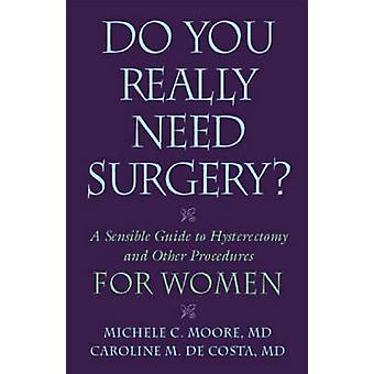 Behöver du verkligen opereras? - En förnuftig guide till hysterektomi och Oth