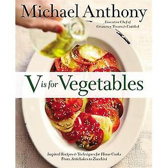 V Is For Vegetables  Inspired Recipes amp Techniques for Home Cooks  from Artichokes to Zucchini by Michael Anthony