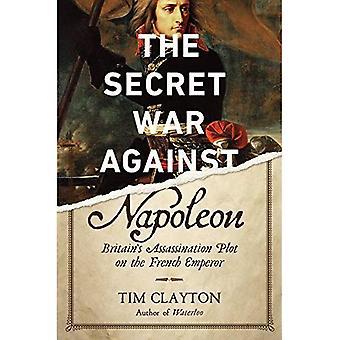The Secret War Against Napoleon: Britain's Assassination Plot on the French Emperor