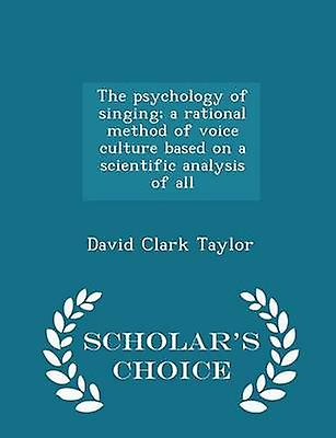 The psychology of singing a rational method of voice culture based on a scientific analysis of all  Scholars Choice Edition by Taylor & David Clark