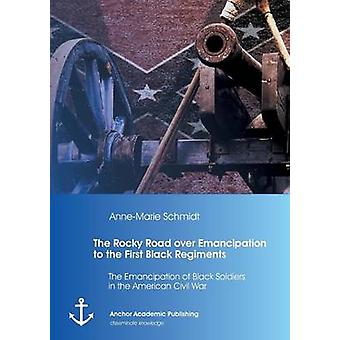 The Rocky Road over Emancipation to the First Black Regiments The Emancipation of Black Soldiers in the American Civil War by Schmidt & AnneMarie