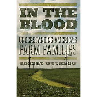 In the Blood - Understanding America's Farm Families by Robert Wuthnow
