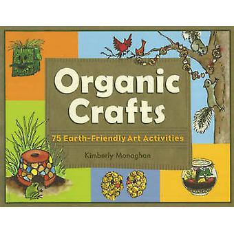 Organic Crafts - 75 Earth-Friendly Art Activities by Kimberly Monaghan
