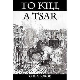 To Kill a Tsar by George & G. K.