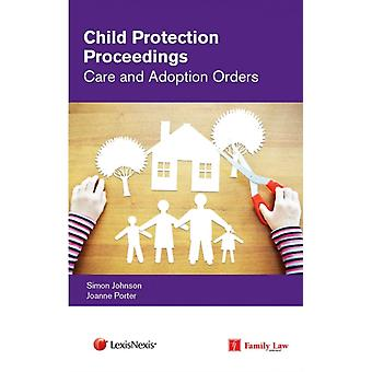 Child Protection Proceedings Care and Adoption Orders by Simon Johnson & Joanne Porter